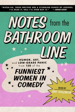 Notes From the Bathroom Line: Humor, Art, and Low-Grade Panic from 150 of the Funniest Women in Comedy, edited by Amy Solomon